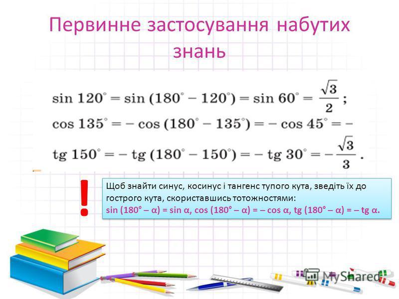 Первинне застосування набутих знань Щоб знайти синус, косинус і тангенс тупого кута, зведіть їх до гострого кута, скориставшись тотожностями: sin (180° – α) = sin α, cos (180° – α) = – cos α, tg (180° – α) = – tg α. Щоб знайти синус, косинус і танген