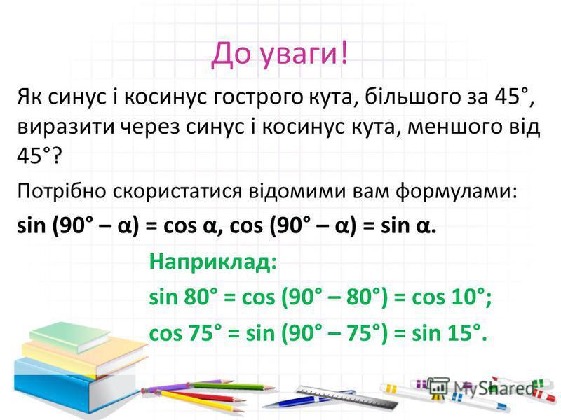 До уваги! Як синус і косинус гострого кута, більшого за 45°, виразити через синус і косинус кута, меншого від 45°? Потрібно скористатися відомими вам формулами: sin (90° – α) = cos α, cos (90° – α) = sin α. Наприклад: sin 80° = cos (90° – 80°) = cos