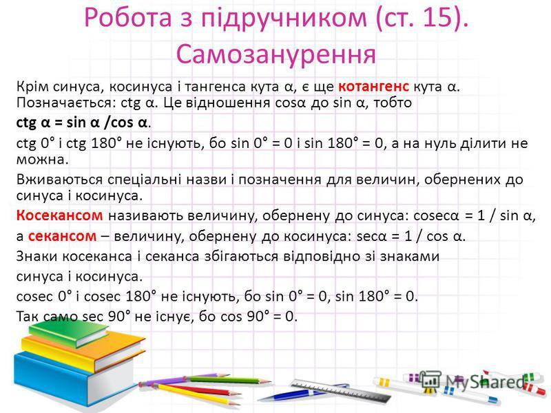 Робота з підручником (ст. 15). Самозанурення Крім синуса, косинуса і тангенса кута α, є ще котангенс кута α. Позначається: ctg α. Це відношення cosα до sin α, тобто ctg α = sin α /cos α. ctg 0° і ctg 180° не існують, бо sin 0° = 0 і sin 180° = 0, а н