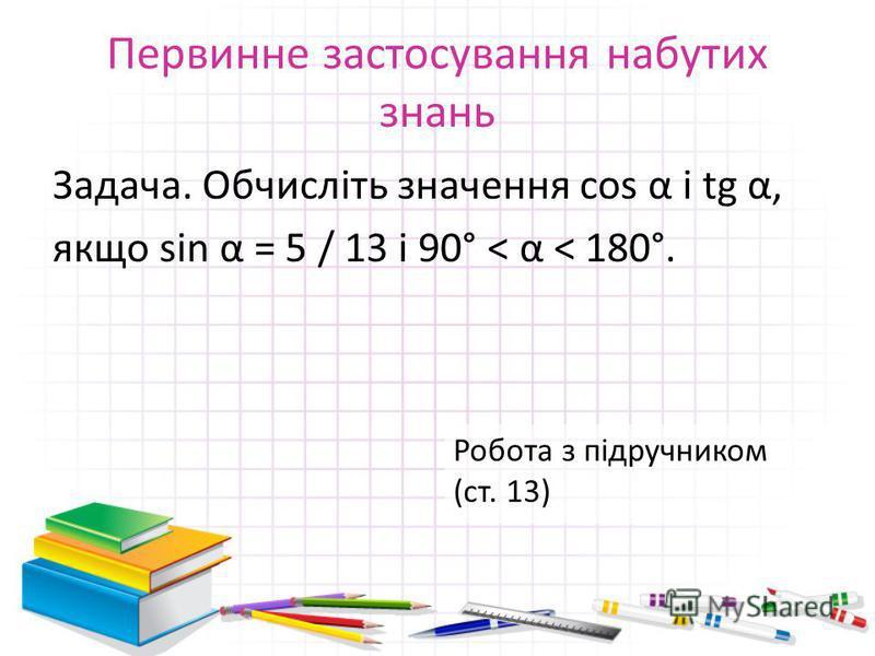 Первинне застосування набутих знань Задача. Обчисліть значення cos α і tg α, якщо sin α = 5 / 13 і 90° < α < 180°. Робота з підручником (ст. 13)