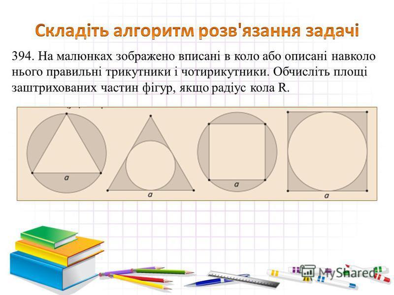 394. На малюнках зображено вписані в коло або описані навколо нього правильні трикутники і чотирикутники. Обчисліть площі заштрихованих частин фігур, якщо радіус кола R.