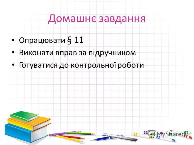 Домашнє завдання Опрацювати § 11 Виконати вправ за підручником Готуватися до контрольної роботи