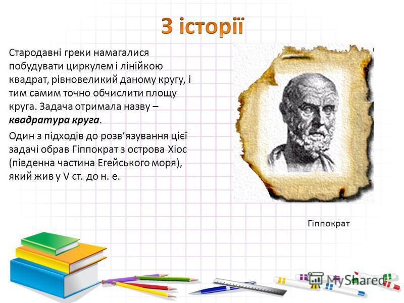 Стародавні греки намагалися побудувати циркулем і лінійкою квадрат, рівновеликий даному кругу, і тим самим точно обчислити площу круга. Задача отримала назву – квадратура круга. Один з підходів до розвязування цієї задачі обрав Гіппократ з острова Хі