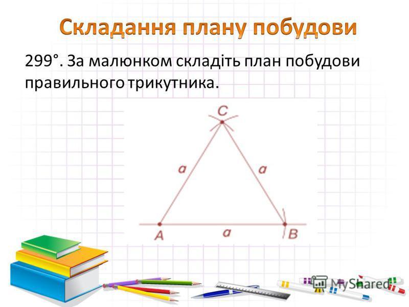 299°. За малюнком складіть план побудови правильного трикутника.