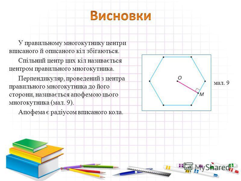 У правильному многокутнику центри вписаного й описаного кіл збігаються. Спільний центр цих кіл називається центром правильного многокутника. Перпендикуляр, проведений з центра правильного многокутника до його сторони, називається апофемою цього много
