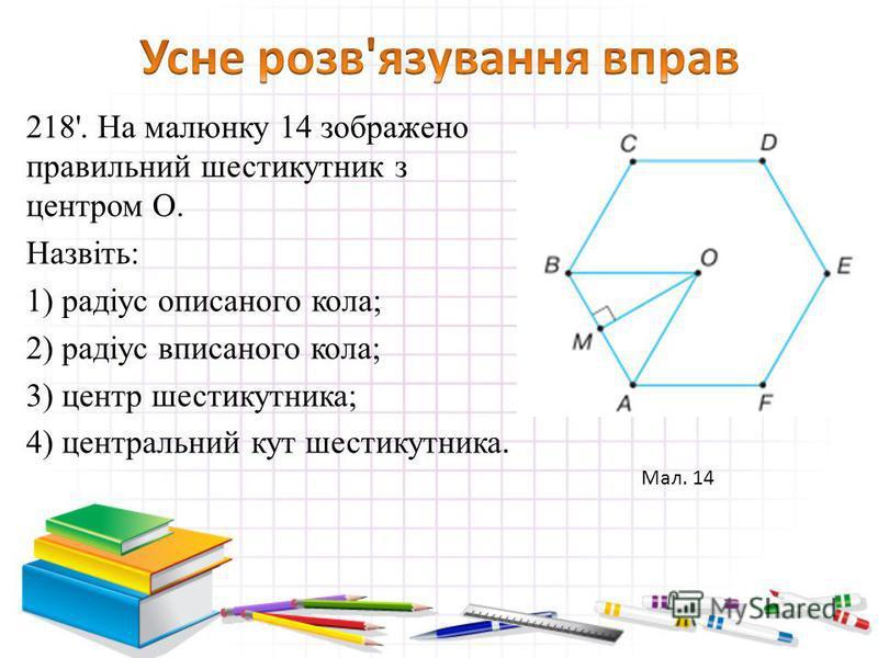 218'. На малюнку 14 зображено правильний шестикутник з центром O. Назвіть: 1) радіус описаного кола; 2) радіус вписаного кола; 3) центр шестикутника; 4) центральний кут шестикутника. Мал. 14