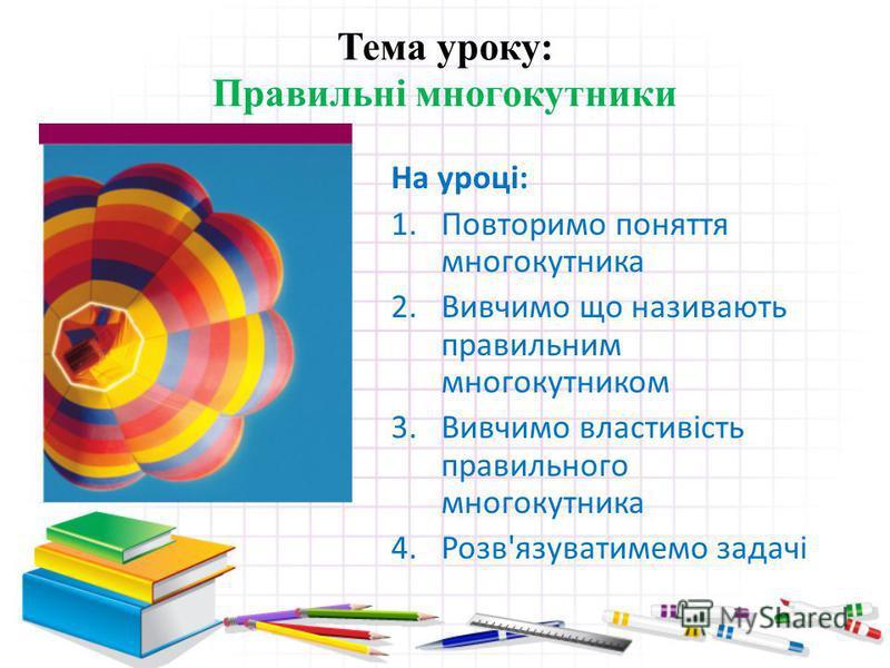 Тема уроку: Правильні многокутники На уроці: 1.Повторимо поняття многокутника 2.Вивчимо що називають правильним многокутником 3.Вивчимо властивість правильного многокутника 4.Розв'язуватимемо задачі