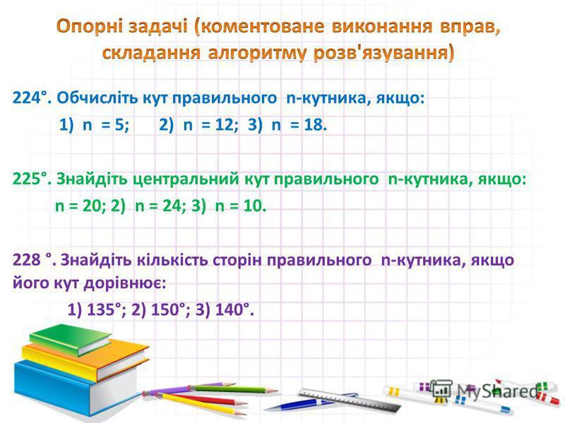 224°. Обчисліть кут правильного n-кутника, якщо: 1) n = 5; 2) n = 12; 3) n = 18. 225°. Знайдіть центральний кут правильного n-кутника, якщо: n = 20; 2) n = 24; 3) n = 10. 228 °. Знайдіть кількість сторін правильного n-кутника, якщо його кут дорівнює: