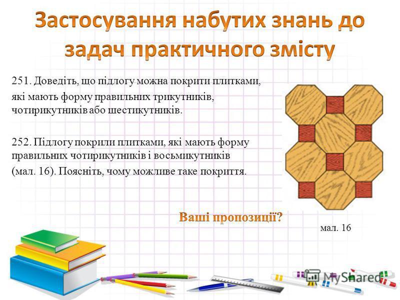 251. Доведіть, що підлогу можна покрити плитками, які мають форму правильних трикутників, чотирикутників або шестикутників. 252. Підлогу покрили плитками, які мають форму правильних чотирикутників і восьмикутників (мал. 16). Поясніть, чому можливе та