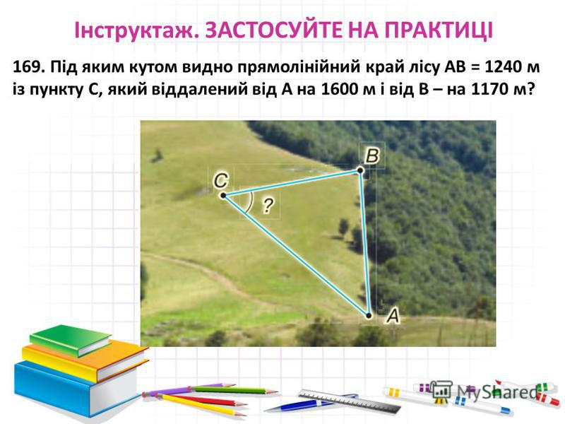 Інструктаж. ЗАСТОСУЙТЕ НА ПРАКТИЦІ 169. Під яким кутом видно прямолінійний край лісу АВ = 1240 м із пункту С, який віддалений від А на 1600 м і від В – на 1170 м?