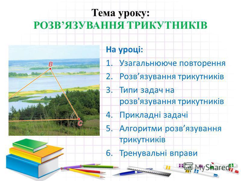 Тема уроку: РОЗВЯЗУВАННЯ ТРИКУТНИКІВ На уроці: 1.Узагальнююче повторення 2.Розвязування трикутників 3.Типи задач на розв'язування трикутників 4.Прикладні задачі 5.Алгоритми розвязування трикутників 6.Тренувальні вправи