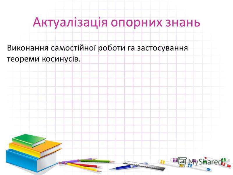 Актуалізація опорних знань Виконання самостійної роботи га застосування теореми косинусів.