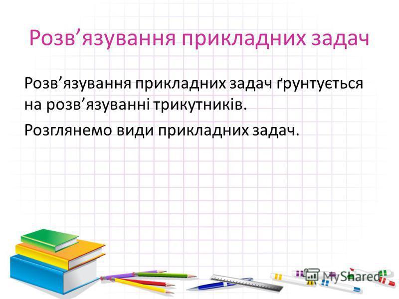 Розвязування прикладних задач Розвязування прикладних задач ґрунтується на розвязуванні трикутників. Розглянемо види прикладних задач.