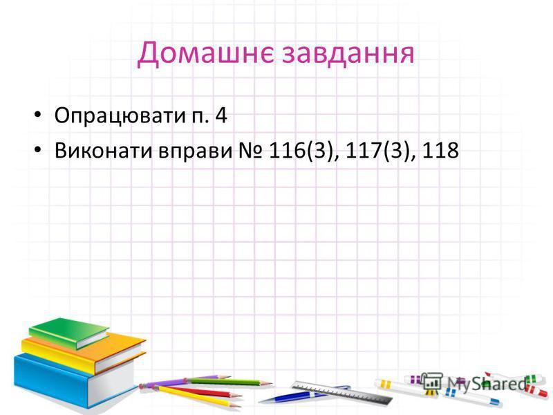 Домашнє завдання Опрацювати п. 4 Виконати вправи 116(3), 117(3), 118