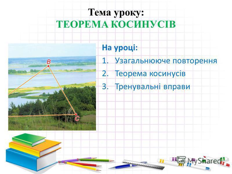 Тема уроку: ТЕОРЕМА КОСИНУСІВ На уроці: 1.Узагальнююче повторення 2.Теорема косинусів 3.Тренувальні вправи