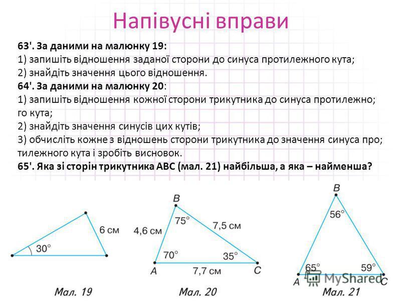 Напівусні вправи 63'. За даними на малюнку 19: 1) запишіть відношення заданої сторони до синуса протилежного кута; 2) знайдіть значення цього відношення. 64'. За даними на малюнку 20: 1) запишіть відношення кожної сторони трикутника до синуса протиле