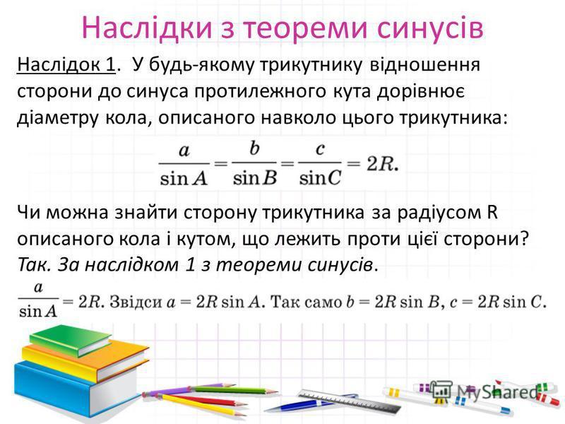 Наслідки з теореми синусів Наслідок 1. У будь-якому трикутнику відношення сторони до синуса протилежного кута дорівнює діаметру кола, описаного навколо цього трикутника: Чи можна знайти сторону трикутника за радіусом R описаного кола і кутом, що лежи