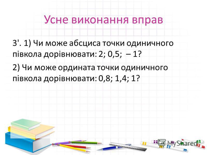 Усне виконання вправ 3'. 1) Чи може абсциса точки одиничного півкола дорівнювати: 2; 0,5; – 1? 2) Чи може ордината точки одиничного півкола дорівнювати: 0,8; 1,4; 1?