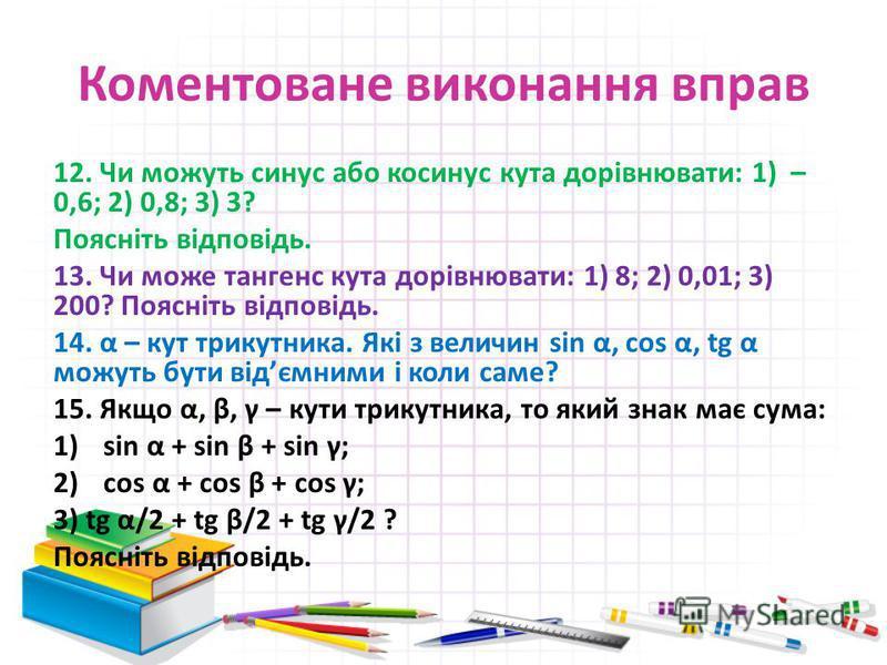 Коментоване виконання вправ 12. Чи можуть синус або косинус кута дорівнювати: 1) – 0,6; 2) 0,8; 3) 3? Поясніть відповідь. 13. Чи може тангенс кута дорівнювати: 1) 8; 2) 0,01; 3) 200? Поясніть відповідь. 14. α – кут трикутника. Які з величин sin α, co