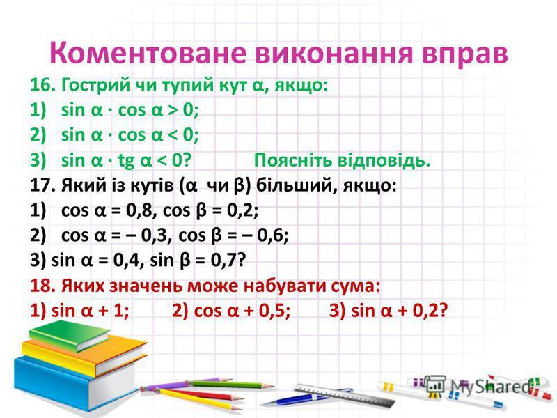 Коментоване виконання вправ 16. Гострий чи тупий кут α, якщо: 1)sin α · cos α > 0; 2)sin α · cos α < 0; 3)sin α · tg α < 0? Поясніть відповідь. 17. Який із кутів (α чи β) більший, якщо: 1)cos α = 0,8, cos β = 0,2; 2)cos α = – 0,3, cos β = – 0,6; 3) s