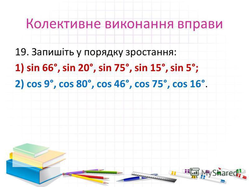 Колективне виконання вправи 19. Запишіть у порядку зростання: 1) sin 66°, sin 20°, sin 75°, sin 15°, sin 5°; 2) cos 9°, cos 80°, cos 46°, cos 75°, cos 16°.