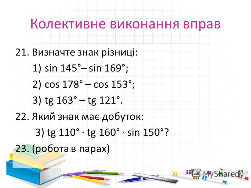 Колективне виконання вправ 21. Визначте знак різниці: 1)sin 145°– sin 169°; 2)cos 178° – cos 153°; 3)tg 163° – tg 121°. 22. Який знак має добуток: 3) tg 110° · tg 160° · sin 150°? 23. (робота в парах)