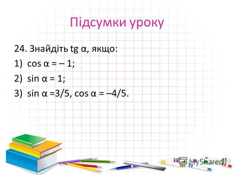 Підсумки уроку 24. Знайдіть tg α, якщо: 1)cos α = – 1; 2)sin α = 1; 3)sin α =3/5, cos α = –4/5.
