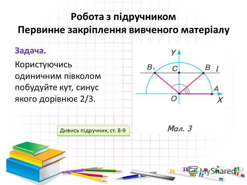 Робота з підручником Первинне закріплення вивченого матеріалу Задача. Користуючись одиничним півколом побудуйте кут, синус якого дорівнює 2/3. Дивись підручник, ст. 8-9
