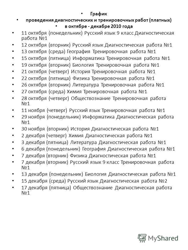 График проведения диагностических и тренировочных работ (платных) в октябре декабре 2010 года 11 октября (понедельник) Русский язык 9 класс Диагностическая работа 1 12 октября (вторник) Русский язык Диагностическая работа 1 13 октября (среда) Географ