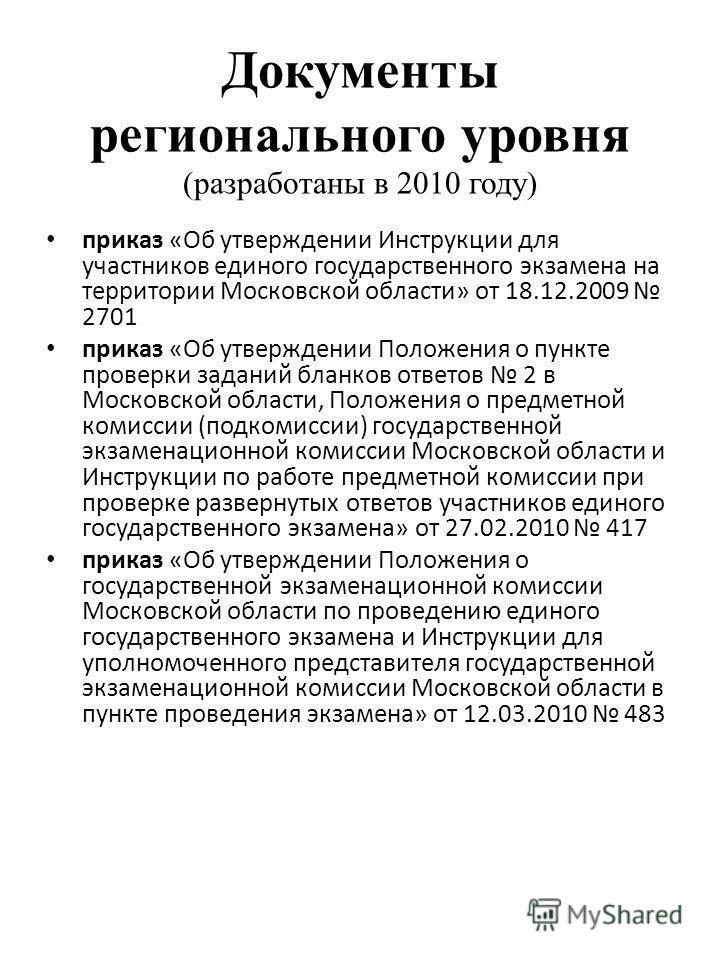 Документы регионального уровня (разработаны в 2010 году) приказ «Об утверждении Инструкции для участников единого государственного экзамена на территории Московской области» от 18.12.2009 2701 приказ «Об утверждении Положения о пункте проверки задани