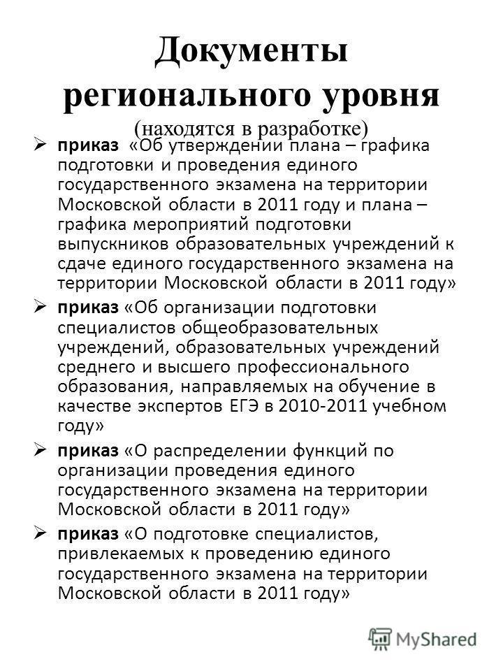 Документы регионального уровня (находятся в разработке) приказ «Об утверждении плана – графика подготовки и проведения единого государственного экзамена на территории Московской области в 2011 году и плана – графика мероприятий подготовки выпускников