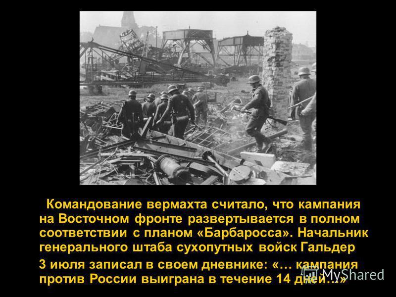 Командование вермахта считало, что кампания на Восточном фронте развертывается в полном соответствии с планом «Барбаросса». Начальник генерального штаба сухопутных войск Гальдер 3 июля записал в своем дневнике: «… кампания против России выиграна в те