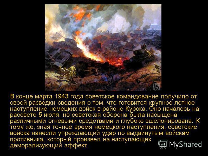 В конце марта 1943 года советское командование получило от своей разведки сведения о том, что готовится крупное летнее наступление немецких войск в районе Курска. Оно началось на рассвете 5 июля, но советская оборона была насыщена различными огневыми