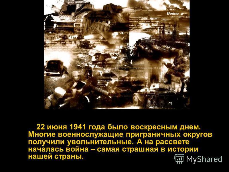 22 июня 1941 года было воскресным днем. Многие военнослужащие приграничных округов получили увольнительные. А на рассвете началась война – самая страшная в истории нашей страны.