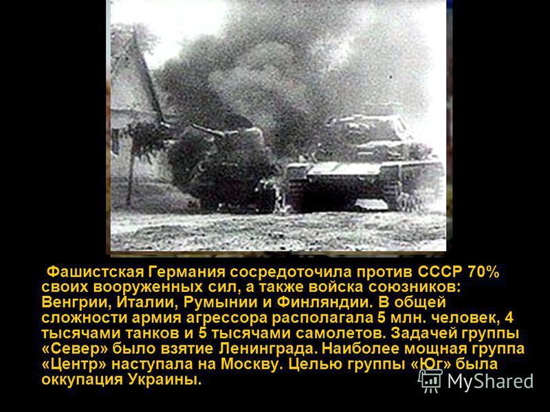 Фашистская Германия сосредоточила против СССР 70% своих вооруженных сил, а также войска союзников: Венгрии, Италии, Румынии и Финляндии. В общей сложности армия агрессора располагала 5 млн. человек, 4 тысячами танков и 5 тысячами самолетов. Задачей г
