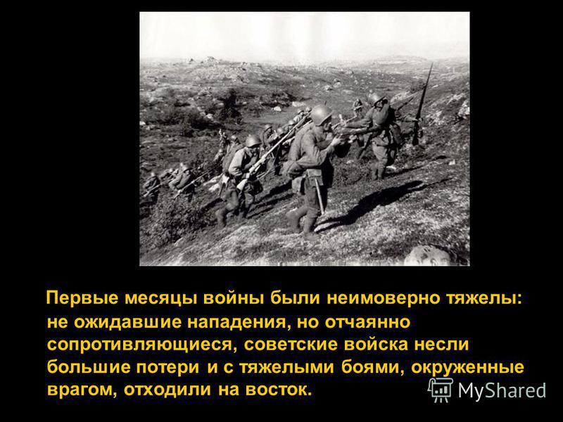 Первые месяцы войны были неимоверно тяжелы: не ожидавшие нападения, но отчаянно сопротивляющиеся, советские войска несли большие потери и с тяжелыми боями, окруженные врагом, отходили на восток.