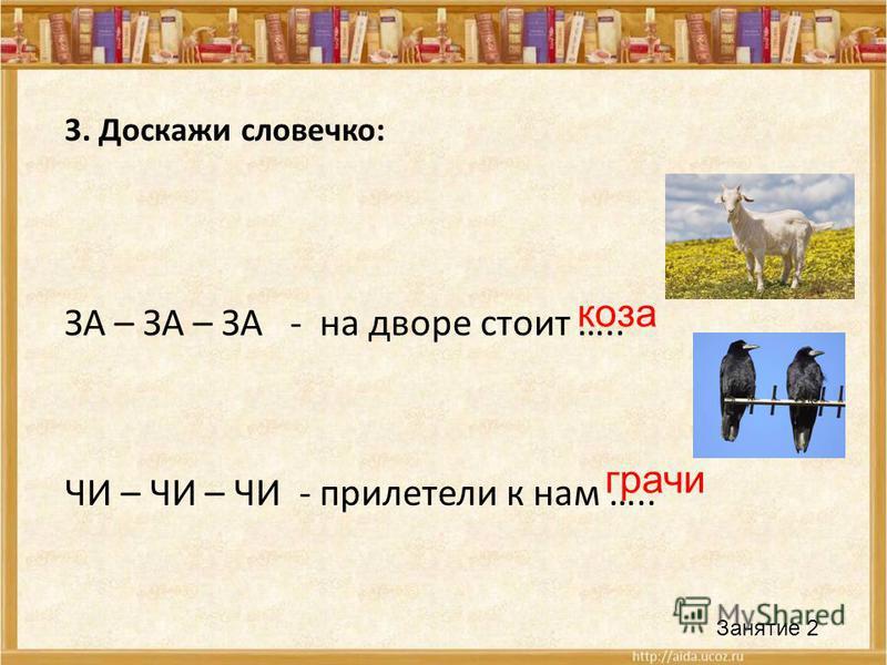 3. Доскажи словечко: ЗА – ЗА – ЗА - на дворе стоит ….. ЧИ – ЧИ – ЧИ - прилетели к нам ….. Занятие 2 коза грачи