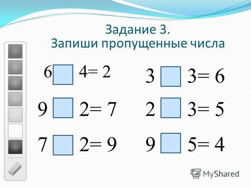 6 4= 2 Задание 3. Запиши пропущенные числа 9 2= 7 7 2= 99 5= 4 2 3= 5 3 3= 6