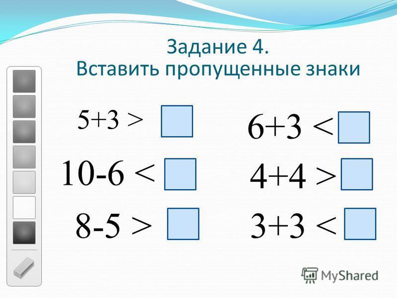 Задание 4. Вставить пропущенные знаки 5+3 > 10-6 < 8-5 > 6+3 < 4+4 > 3+3 <