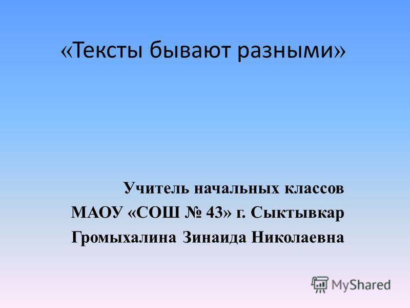 « Тексты бывают разными » Учитель начальных классов МАОУ «СОШ 43» г. Сыктывкар Громыхалина Зинаида Николаевна