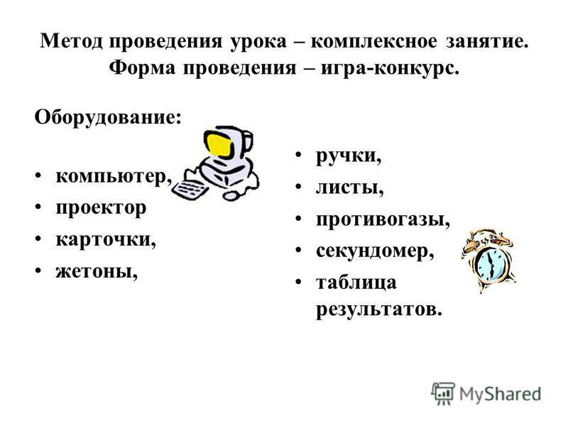 Метод проведения урока – комплексное занятие. Форма проведения – игра-конкурс. Оборудование: компьютер, проектор карточки, жетоны, ручки, листы, противогазы, секундомер, таблица результатов.