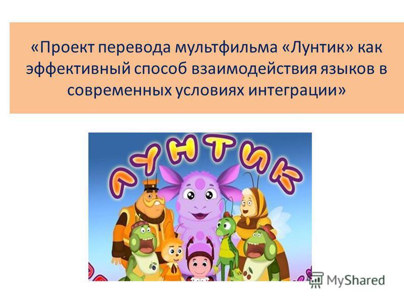 «Проект перевода мультфильма «Лунтик» как эффективный способ взаимодействия языков в современных условиях интеграции»