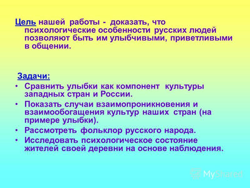 Цель нашей работы - доказать, что психологические особенности русских людей позволяют быть им улыбчивыми, приветливыми в общении. Задачи: Сравнить улыбки как компонент культуры западных стран и России. Показать случаи взаимопроникновения и взаимообог