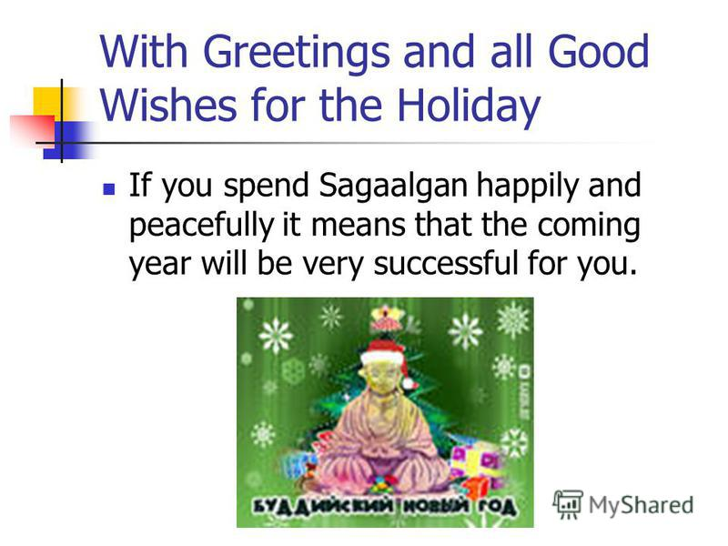 With Greetings and all Good Wishes for the Holiday If you spend Sagaalgan happily and peacefully it means that the coming year will be very successful for you.