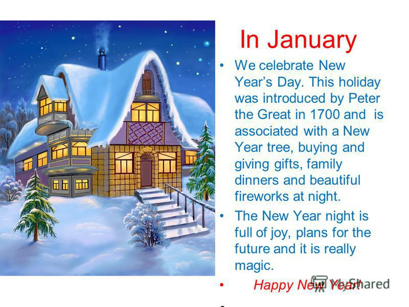 In January We celebrate New Years Day. This holiday was introduced by Peter the Great in 1700 and is associated with a New Year tree, buying and giving gifts, family dinners and beautiful fireworks at night. The New Year night is full of joy, plans f