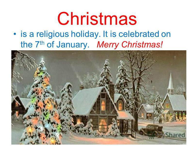 Christmas is a religious holiday. It is celebrated on the 7 th of January. Merry Christmas!