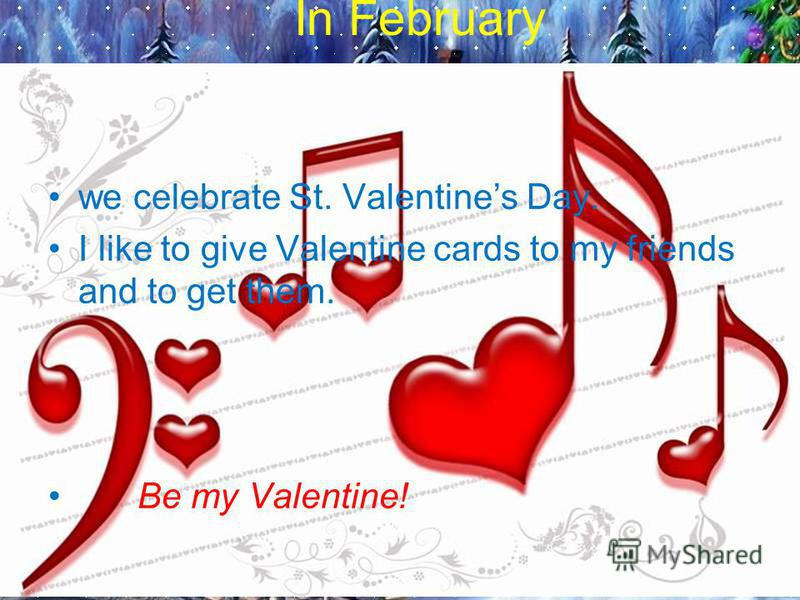 In February we celebrate St. Valentines Day. I like to give Valentine cards to my friends and to get them. Be my Valentine!