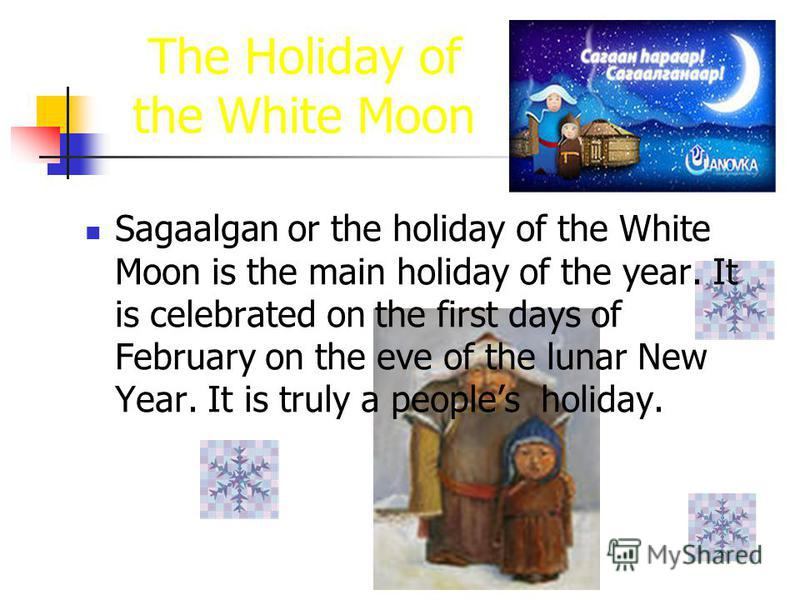 The Holiday of the White Moon Sagaalgan or the holiday of the White Moon is the main holiday of the year. It is celebrated on the first days of February on the eve of the lunar New Year. It is truly a peoples holiday.