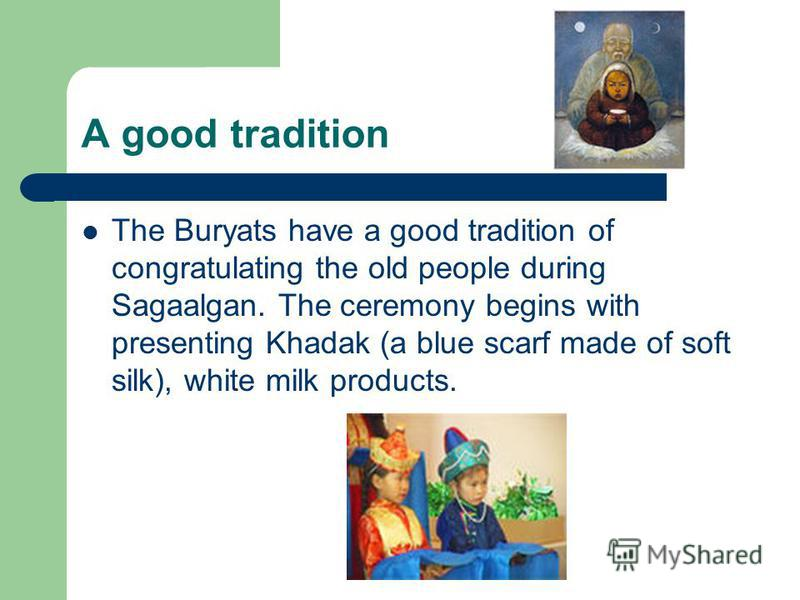 A good tradition The Buryats have a good tradition of congratulating the old people during Sagaalgan. The ceremony begins with presenting Khadak (a blue scarf made of soft silk), white milk products.