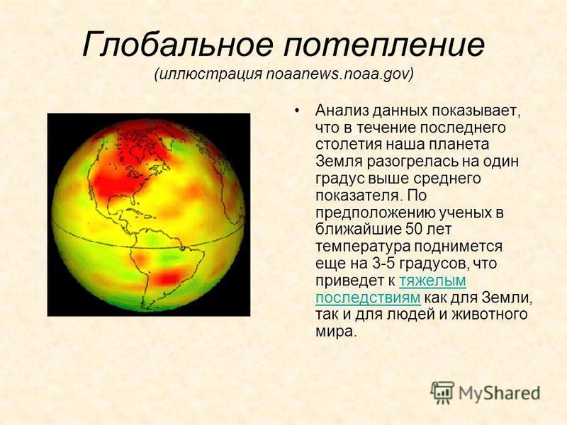 Глобальное потепление (иллюстрация noaanews.noaa.gov) Анализ данных показывает, что в течение последнего столетия наша планета Земля разогрелась на один градус выше среднего показателя. По предположению ученых в ближайшие 50 лет температура подниметс